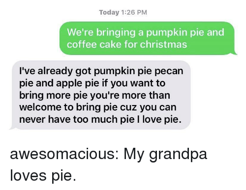 pecan: Today 1:26 PM  We're bringing a pumpkin pie and  coffee cake for christmas  I've already got pumpkin pie pecan  pie and apple pie if you want to  bring more pie you're more than  welcome to bring pie cuz you can  never have too much pie I love pie. awesomacious:  My grandpa loves pie.