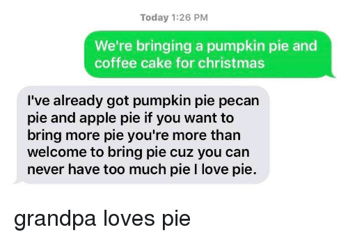 pecan: Today 1:26 PM  We're bringing a pumpkin pie and  coffee cake for christmas  I've already got pumpkin pie pecan  pie and apple pie if you want to  bring more pie you're more than  welcome to bring pie cuz you can  never have too much pie I love pie. grandpa loves pie