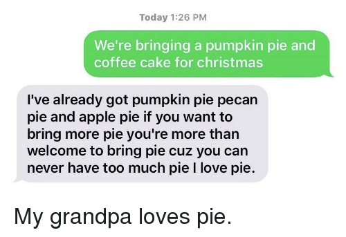 pecan: Today 1:26 PM  We're bringing a pumpkin pie and  coffee cake for christmas  I've already got pumpkin pie pecan  pie and apple pie if you want to  bring more pie you're more than  welcome to bring pie cuz you can  never have too much pie I love pie. My grandpa loves pie.