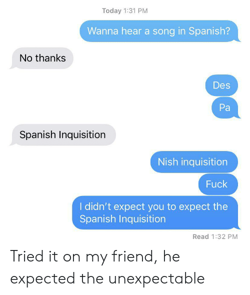 Unexpectable: Today 1:31 PM  Wanna hear a song in Spanish?  No thanks  Des  Pa  Spanish Inquisition  Nish inquisition  Fuck  I didn't expect you to expect the  Spanish Inquisition  Read 1:32 PM Tried it on my friend, he expected the unexpectable