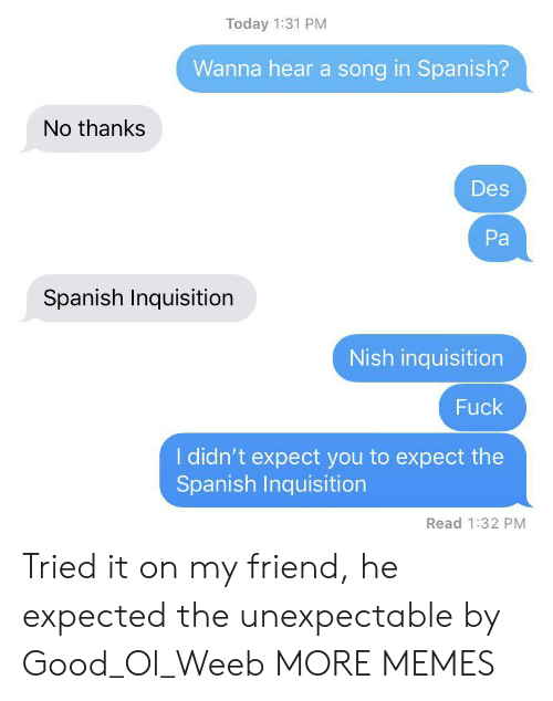 Unexpectable: Today 1:31 PM  Wanna hear a song in Spanish?  No thanks  Des  Pa  Spanish Inquisition  Nish inquisition  Fuck  I didn't expect you to expect the  Spanish Inquisition  Read 1:32 PM Tried it on my friend, he expected the unexpectable by Good_Ol_Weeb MORE MEMES