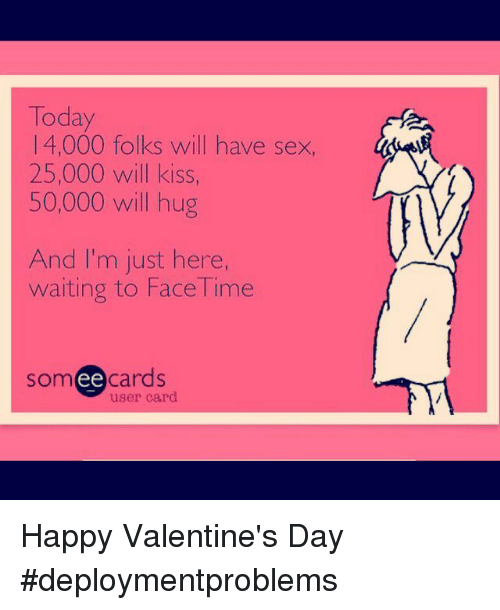 Im Just Here: Today  1 4,000 folks will have sex,  25,000 will kiss,  50,000 will hug  And I'm just here,  waiting to Face Time  someecards  user card Happy Valentine's Day #deploymentproblems