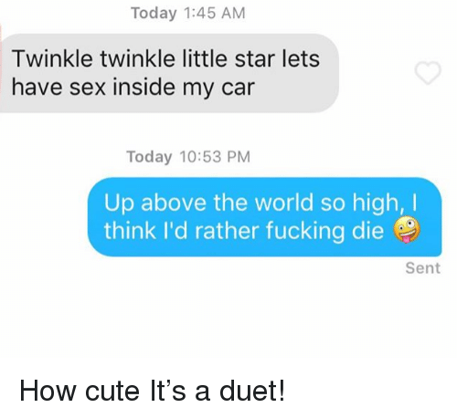 duet: Today 1:45 AM  Twinkle twinkle little star lets  have sex inside my car  Today 10:53 PM  Up above the world so high,I  think I'd rather fucking die  Sent How cute It's a duet!