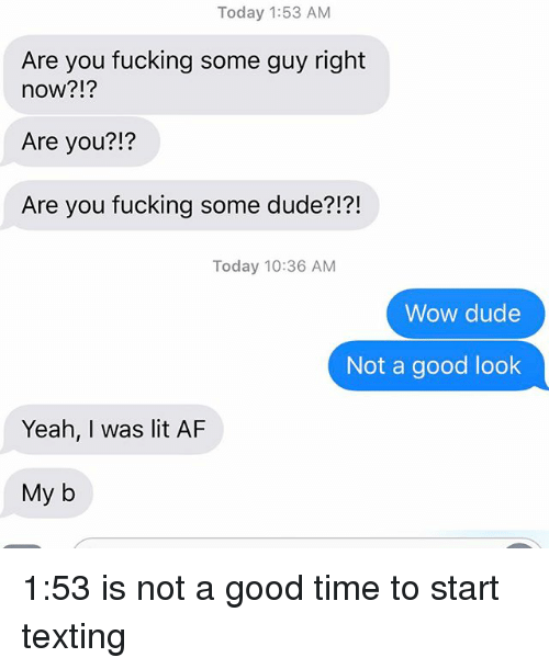 Af, Dude, and Fucking: Today 1:53 AM  Are you fucking some guy right  now?!?  Are you?  Are you fucking some dude?!?!  Today 10:36 AM  Wow dude  Not a good look  Yeah, was lit AF  My b 1:53 is not a good time to start texting