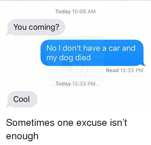Relationships, Texting, and Cool: Today 10:08 AM  You coming?  No I don't have a car and  my dog died  Read 12:33 PM  Today 12:33 PM  Cool Sometimes one excuse isn't enough