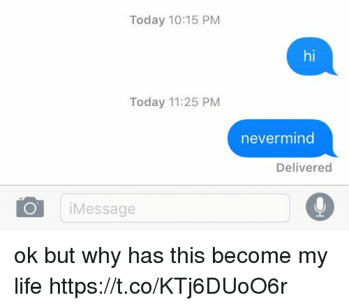 Life, Today, and Girl Memes: Today 10:15 PM  Today 11:25 PM  i Message  nevermind  Delivered ok but why has this become my life https://t.co/KTj6DUoO6r