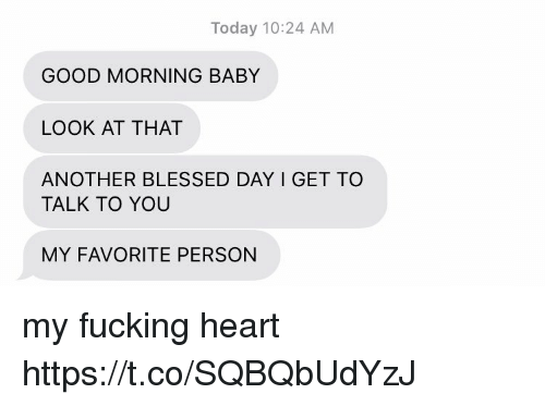 blessed day: Today 10:24 AM  GOOD MORNING BABY  LOOK AT THAT  ANOTHER BLESSED DAY I GET TO  TALK TO YOU  MY FAVORITE PERSON my fucking heart https://t.co/SQBQbUdYzJ