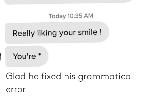 your smile: Today 10:35 AM  Really liking your smile !  You're  * Glad he fixed his grammatical error