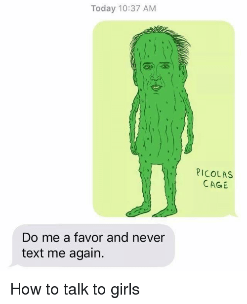 Caged: Today 10:37 AM  PICOLAS  CAGE  e)  Do me a favor and never  text me again. How to talk to girls