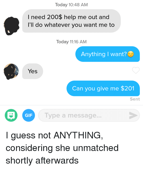 do whatever you want: Today 10:48 AM  I need 200$ help me out and  l'll do whatever you want me to  Today 11:16 AM  Anything I want?  Yes  Can you give me $201  Sent  GIF  Type a message... I guess not ANYTHING, considering she unmatched shortly afterwards