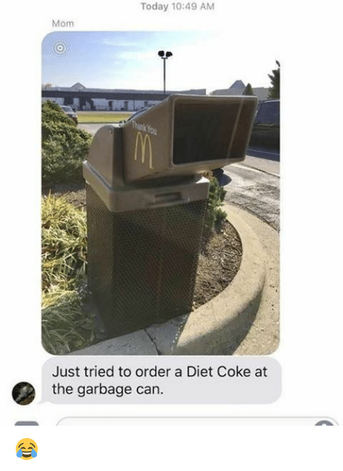 Memes, Today, and Diet: Today 10:49 AM  Mom  Just tried to order a Diet Coke at  the garbage can. 😂