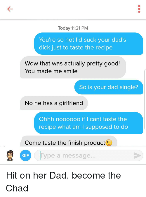 what am i supposed to do: Today 11:21 PM  You're so hot I'd suck your dad's  dick just to taste the recipe  Wow that was actually pretty good!  You made me smile  So is your dad single?  No he has a girlfriend  Ohhh noooooo if I cant taste the  recipe what am I supposed to do  Come taste the finish product  GIF  ype a message.. Hit on her Dad, become the Chad