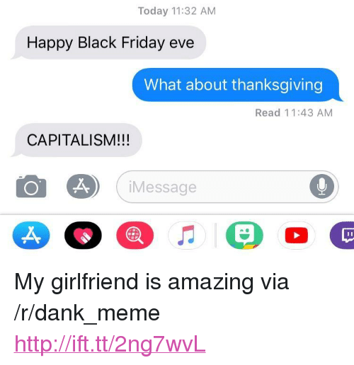 """Black Friday, Dank, and Friday: Today 11:32 AM  Happy Black Friday eve  What about thanksgiving  Read 11:43 AM  CAPITALISM!!!  Message  A, <p>My girlfriend is amazing via /r/dank_meme <a href=""""http://ift.tt/2ng7wvL"""">http://ift.tt/2ng7wvL</a></p>"""