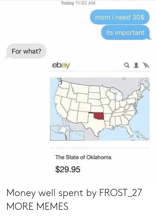 The State: Today 11:52 AM  mom i need 30$  its important  For what?  ebay  The State of Oklahoma  $29.95 Money well spent by FROST_27 MORE MEMES