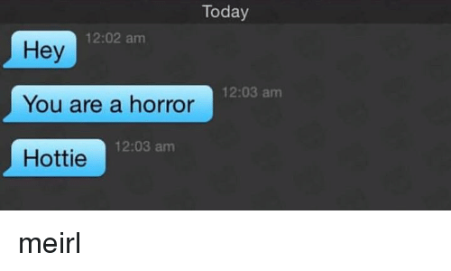 hottie: Today  12:02 am  Hey  You are a horror  Hottie  12:03 am  12:03 am meirl