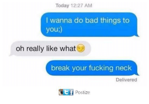 Bad, Fucking, and Memes: Today 12:27 AM  I wanna do bad things to  you;)  oh really like what  break your fucking neck  Delivered  Postize