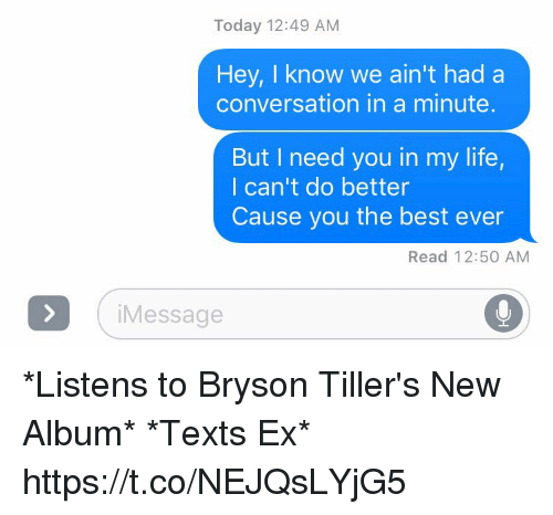 Life, Best, and Today: Today 12:49 AM  Hey, I know we ain't had a  conversation in a minute  But I need you in my life,  I can't do better  Cause you the best ever  Read 12:50 AM  i Message *Listens to Bryson Tiller's New Album* *Texts Ex* https://t.co/NEJQsLYjG5