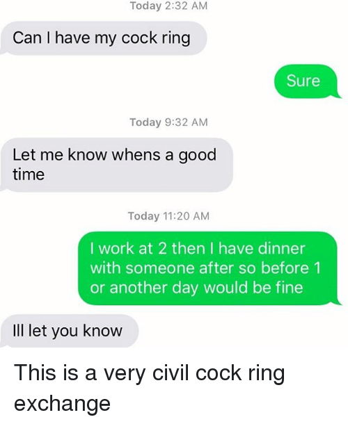 Relationships, Texting, and Work: Today 2:32 AM  Can I have my cock ring  Sure  Today 9:32 AM  Let me know whens a good  time  Today 11:20 AM  I work at 2 then I have dinner  with someone after so before 1  or another day would be fine  IlI let you know This is a very civil cock ring exchange
