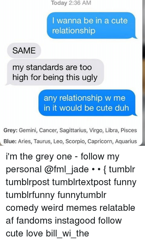 Ironic: Today 2:36 AM  I wanna be in a cute  relationship  SAME  my standards are too  high for being this ugly  any relationship w me  in it would be cute duh  Grey: Gemini, Cancer, Sagittarius, Virgo, Libra, Pisces  Blue: Aries, Taurus, Leo, Scorpio, Capricorn, Aquarius i'm the grey one - follow my personal @fml_jade • • { tumblr tumblrpost tumblrtextpost funny tumblrfunny funnytumblr comedy weird memes relatable af fandoms instagood follow cute love bill_wi_the