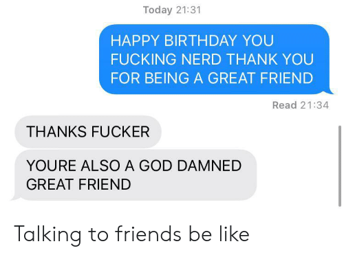Nerd: Today 21:31  HAPPY BIRTHDAY YOU  FUCKING NERD THANK YOU  FOR BEING A GREAT FRIEND  Read 21:34  THANKS FUCKER  YOURE ALSO A GOD DAMNED  GREAT FRIEND Talking to friends be like