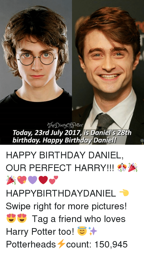 Birthday, Harry Potter, and Memes: Today, 23rd July 2017, is Daniel's 28th  birthday. Happy Birthday Daniel! HAPPY BIRTHDAY DANIEL, OUR PERFECT HARRY!!! 🎊🎉🎉💖💜❤💕 HAPPYBIRTHDAYDANIEL 👈 Swipe right for more pictures! 😍😍 ♔ Tag a friend who loves Harry Potter too! 😇✨ ◇ Potterheads⚡count: 150,945