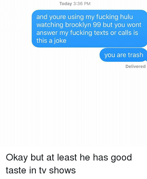 Fucking, Hulu, and Relationships: Today 3:36 PM  and youre using my fucking hulu  watching brooklyn 99 but you wont  answer my fucking texts or calls is  this a joke  you are trash  Delivered Okay but at least he has good taste in tv shows