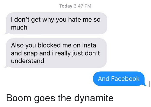 You Hate Me: Today 3:47 PM  I don't get why you hate me so  much  Also you blocked me on insta  and snap and i really just don't  understand  And Facebook Boom goes the dynamite