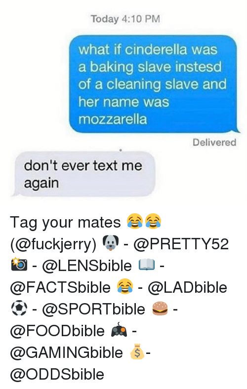 Cinderella , Memes, and Text: Today 4:10 PM  what if cinderella was  a baking slave instesd  of a cleaning slave and  her name was  mozzarella  Delivered  don't ever text me  again Tag your mates 😂😂 (@fuckjerry) 🐶 - @PRETTY52 📸 - @LENSbible 📖 - @FACTSbible 😂 - @LADbible ⚽ - @SPORTbible 🍔 - @FOODbible 🎮 - @GAMINGbible 💰- @ODDSbible