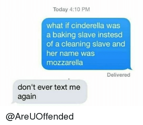 Cinderella , Text, and Today: Today 4:10 PM  what if cinderella was  a baking slave instesd  of a cleaning slave and  her name was  mozzarella  Delivered  don't ever text me  again @AreUOffended