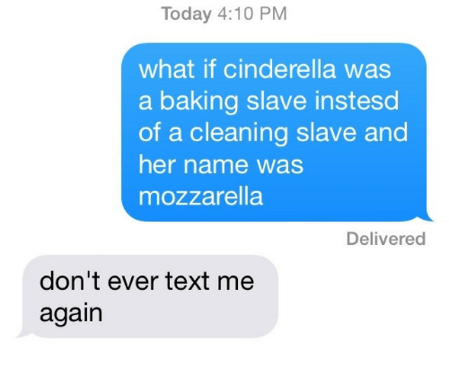 Cinderella : Today 4:10 PM  what if cinderella was  a baking slave instesd  of a cleaning slave and  her name was  mozzarella  Delivered  don't ever text me  again