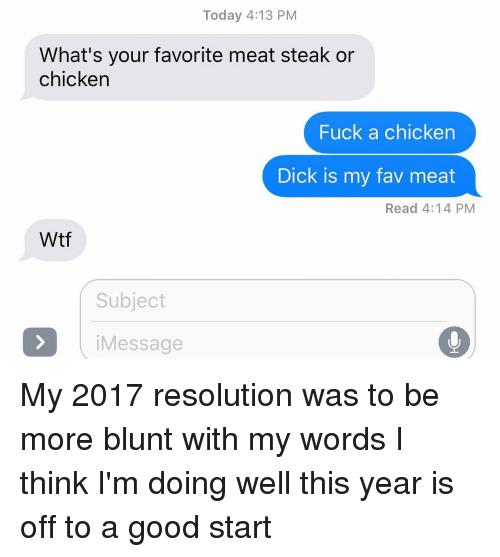 Blunts, Memes, and Chicken: Today 4:13 PM  What's your favorite meat steak or  chicken  Fuck a chicken  Dick is my fav meat  Read 4:14 PM  Wtf  Subject  i Message My 2017 resolution was to be more blunt with my words I think I'm doing well this year is off to a good start
