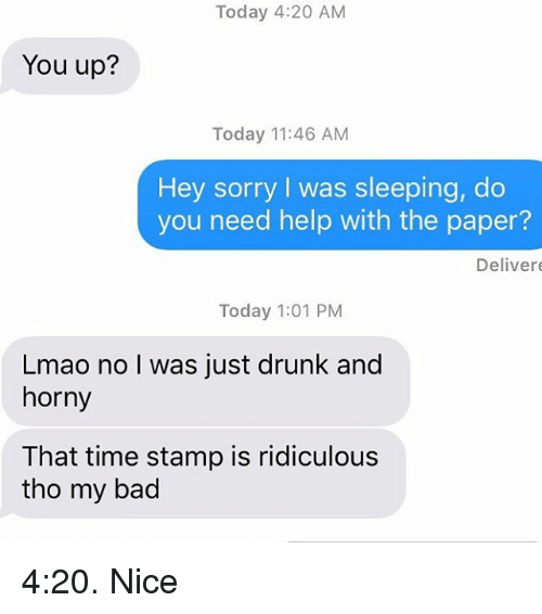 Bad, Drunk, and Horny: Today 4:20 AM  You up?  Today 11:46 AM  Hey sorry I was sleeping, do  you need help with the paper?  Deliver  Today 1:01 PM  Lmao no I was just drunk and  horny  That time stamp is ridiculous  tho my bad 4:20. Nice