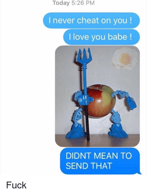 i love you babe: Today 5:26 PM  I never cheat on you!  I love you babe  DIDNT MEAN TO  SEND THAT Fuck