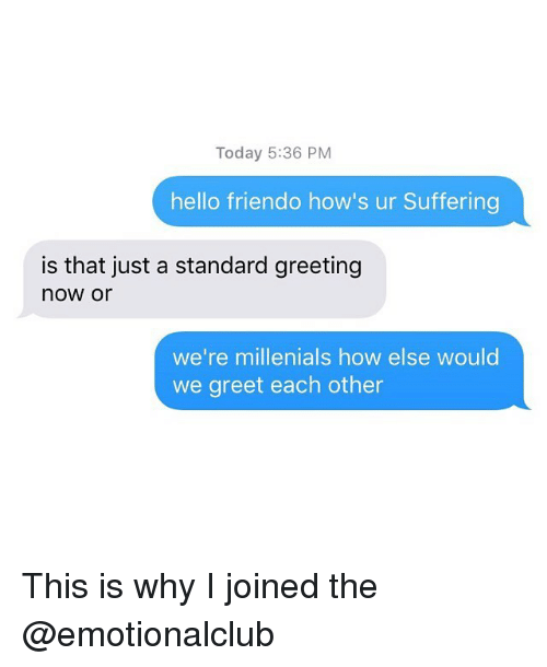 Friendo: Today 5:36 PM  hello friendo how's ur Suffering  is that just a standard greeting  now or  we're millenials how else would  we greet each other This is why I joined the @emotionalclub