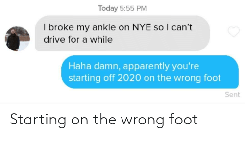 ankle: Today 5:55 PM  I broke my ankle on NYE so I can't  drive for a while  Haha damn, apparently you're  starting off 2020 on the wrong foot  Sent Starting on the wrong foot