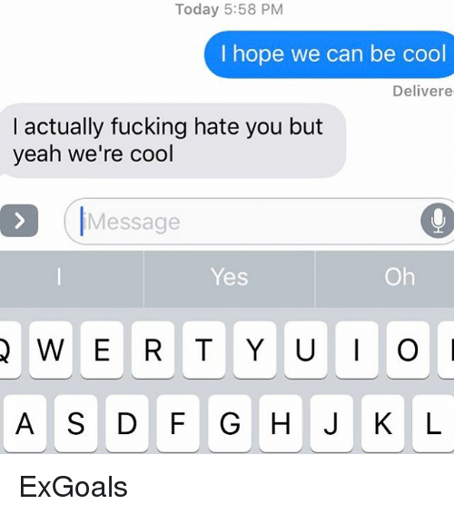Relationships and Texting: Today 5:58 PM  I hope we can be cool  Deliver e  I actually fucking hate you but  yeah we're cool  Message  Yes ExGoals