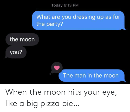 the party: Today 6:13 PM  What are you dressing up as for  the party?  the moon  you?  The man in the moon When the moon hits your eye, like a big pizza pie…