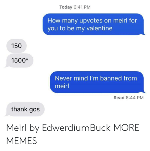 never mind: Today 6:41 PM  How many upvotes on meirl for  you to be my valentine  150  1500*  Never mind I'm banned from  meirl  Read 6:44 PM  thank gos Meirl by EdwerdiumBuck MORE MEMES