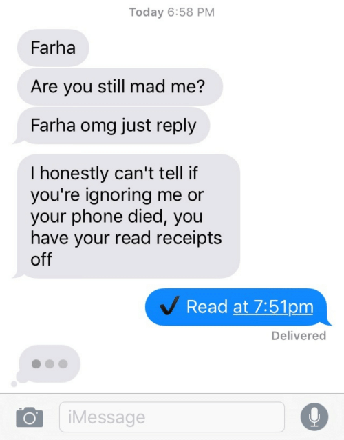 read receipts: Today 6:58 PM  Farha  Are you still mad me?  Farha omg just reply  I honestly can't tell if  you're lgnoring me or  your phone died, you  have your read receipts  off  Read at 7:51pm  Delivered  iMessage
