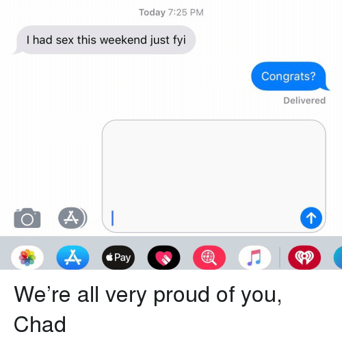 fyi: Today 7:25 PM  I had sex this weekend just fyi  Congrats?  Delivered  á Pay  <P We're all very proud of you, Chad