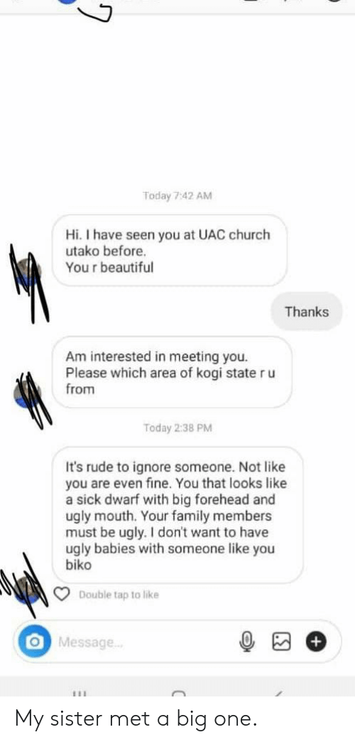big forehead: Today 7:42 AM  Hi. I have seen you at UAC church  utako before.  You r beautiful  Thanks  Am interested in meeting you.  Please which area of kogi state r u  from  Today 2:38 PM  It's rude to ignore someone. Not like  you are even fine. You that looks like  a sick dwarf with big forehead and  ugly mouth. Your family members  must be ugly. I don't want to have  ugly babies with someone like you  biko  Double tap to like  O Message..  111 My sister met a big one.