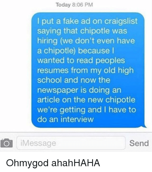 Chipotle, Craigslist, and Fake: Today 8:06 PM  put a fake ad on craigslist  saying that chipotle was  hiring (we don't even have  a chipotle) because  wanted to read peoples  resumes from my old high  school and now the  newspaper is doing an  article on the new chipotle  we're getting and have to  do an interview  Send  Message Ohmygod ahahHAHA