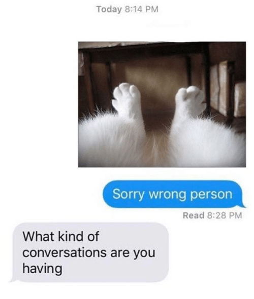 Memes, Sorry, and Today: Today 8:14 PM  Sorry wrong person  Read 8:28 PM  What kind of  conversations are you  having