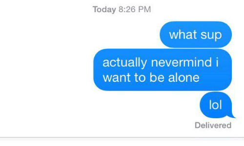 nevermind: Today 8:26 PM  what sup  actually nevermind i  want to be alone  lol  Delivered