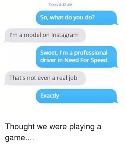 Dank, Instagram, and Game: Today 8:32 AM  So, what do you do?  I'm a model on Instagram  Sweet, I'm a professional  driver in Need For Speed  That's not even a real job  Exactly Thought we were playing a game....