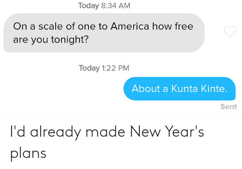 On A Scale Of: Today 8:34 AM  On a scale of one to America how free  are you tonight?  Today 1:22 PM  About a Kunta Kinte.  Sent I'd already made New Year's plans