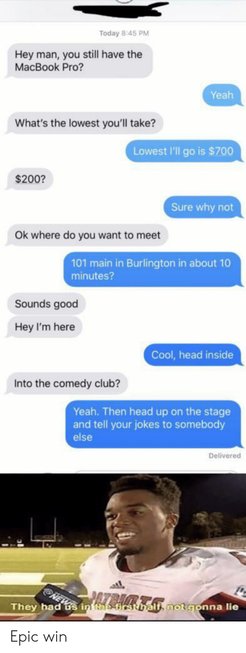 head up: Today 8:45 PM  Hey man, you still have the  MacBook Pro?  Yeah  What's the lowest you'll take?  Lowest l'll go is $700  $200?  Sure why not  Ok where do you want to meet  101 main in Burlington in about 10  minutes?  Sounds good  Hey I'm here  Cool, head inside  Into the comedy club?  Yeah. Then head up on the stage  and tell your jokes to somebody  else  Delivered  They had us in htirsthalfi not gonna lie Epic win