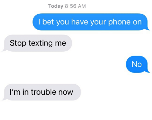 I Bet, Phone, and Texting: Today 8:56 AM  I bet you have your phone on  Stop texting me  No  I'm in trouble now