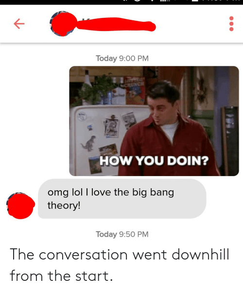 Big Bang Theory: Today 9:00 PM  HOW YOU DOIN?  omg lol I love the big bang  theory  Today 9:50 PM The conversation went downhill from the start.