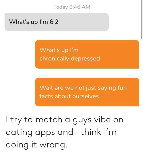 Doing It Wrong: Today 9:46 AM  What's up I'm 6'2  What's up I'm  chronically depressed  Wait are we not just saying fun  facts about ourselves I try to match a guys vibe on dating apps and I think I'm doing it wrong.